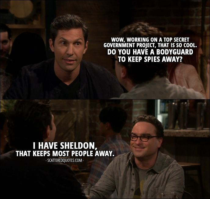 Quote from The Big Bang Theory 10x22 │ Zack Johnson: Wow, working on a top secret government project, that is so cool. Do you have a bodyguard to keep spies away? Leonard Hofstadter: I have Sheldon, that keeps most people away.
