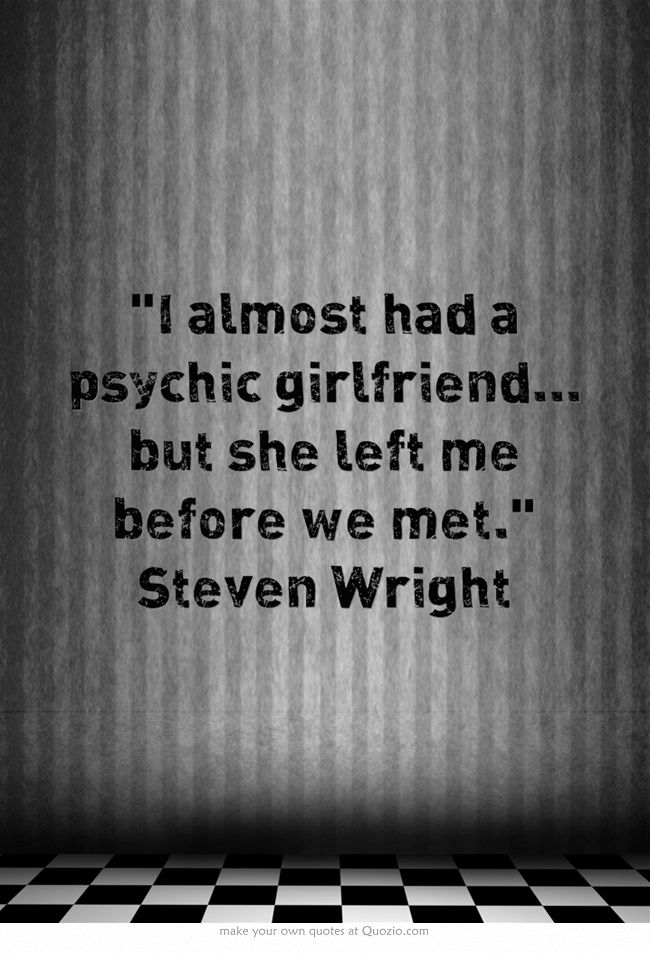 """I almost had a psychic girlfriend... but she left me before we met."" Steven Wright"