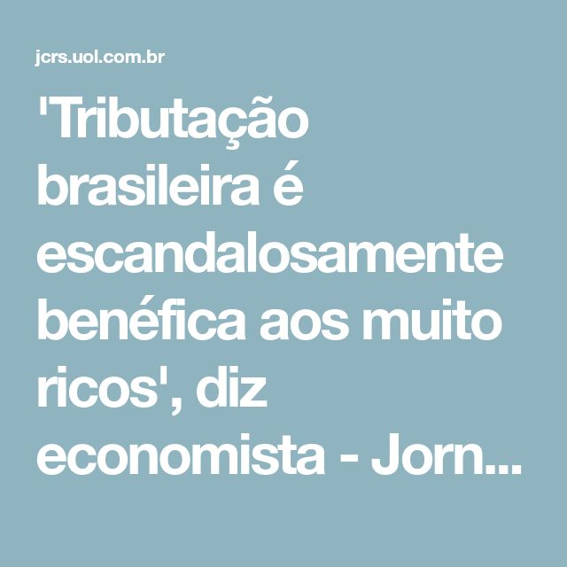 'Tributação brasileira é escandalosamente benéfica aos muito ricos', diz economista - Jornal do Comércio