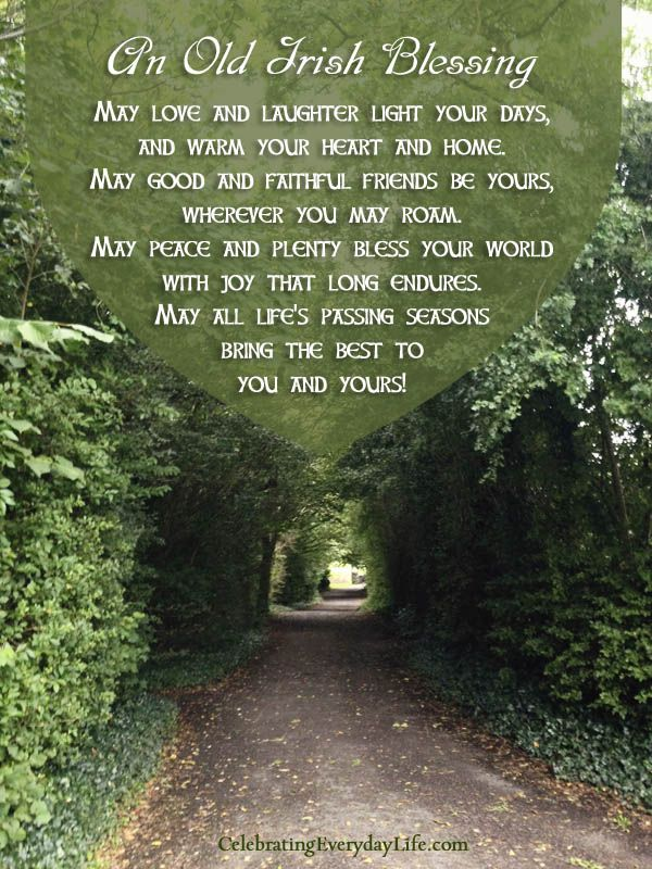 "An Old Irish Blessing- One of my favorites! ""May love and laughter light your days, and warm your heart and home.  May good and faithful friends be yours wherever you may roam. May peace and plenty bless your world with your world with joy that long endures.  May all life's passing seasons bring the best to you and yours."""