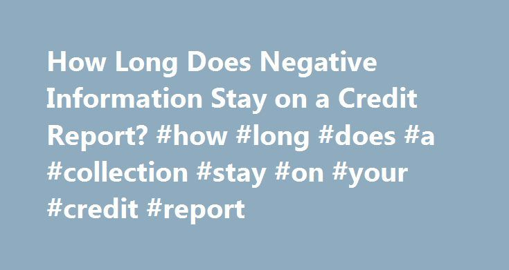 How Long Does Negative Information Stay on a Credit Report? #how #long #does #a #collection #stay #on #your #credit #report http://utah.nef2.com/how-long-does-negative-information-stay-on-a-credit-report-how-long-does-a-collection-stay-on-your-credit-report/  # How Long Does Negative Information Stay on a Credit Report? The Fair Credit Reporting Act (FCRA) limits how long a credit reporting agency can report negative items in your credit report. Items that are not negative, but neutral or…