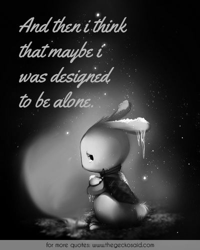 And then i think that maybe i was designed to be alone.  #alone #designed #loneliness #maybe #quotes #sad #think