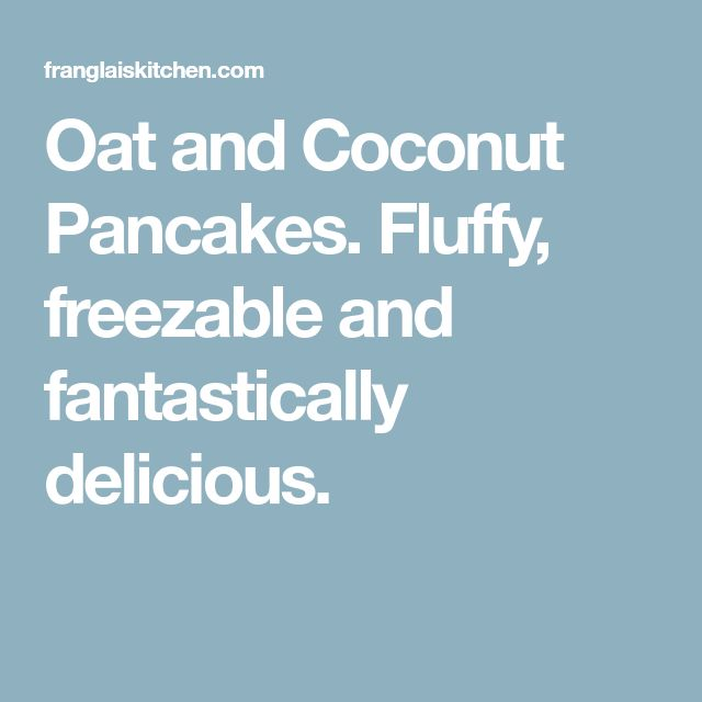 Oat and Coconut Pancakes. Fluffy, freezable and fantastically delicious.