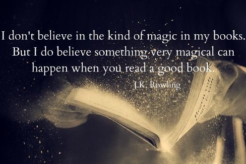 """I don't believe in the kind of magic in my books. But I do believe something very magical can happen when you read a good book."" – J. K. Rowling"