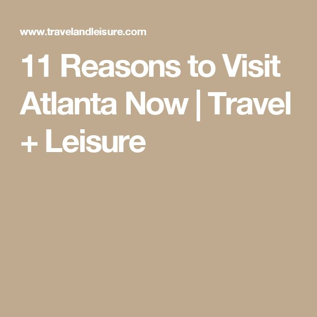 11 Reasons to Visit Atlanta Now | Travel + Leisure