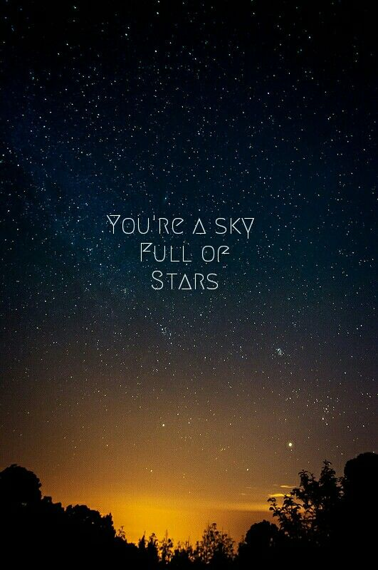 The highest compliment I could give. So much power in that statement. So much awe that lies in a sky full of stars.Coldplay