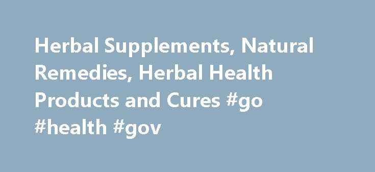 Herbal Supplements, Natural Remedies, Herbal Health Products and Cures #go #health #gov http://health.remmont.com/herbal-supplements-natural-remedies-herbal-health-products-and-cures-go-health-gov/  Natural Herbal Supplements Welcome to the world's most comprehensive website on Herbal Supplements and natural health care. Since ages, ayurvedic herbal remedies have been used by our ancestors to cure common diseases. In recent years this alternative form of medicine has been gaining tremendous…