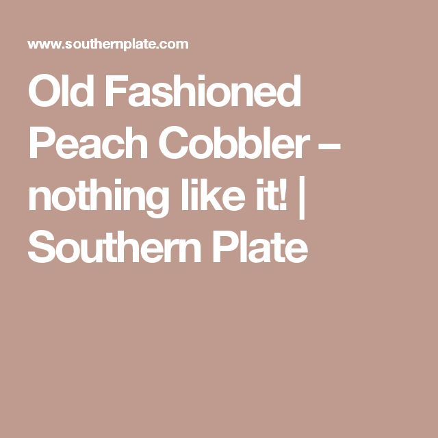 Old Fashioned Peach Cobbler – nothing like it! | Southern Plate