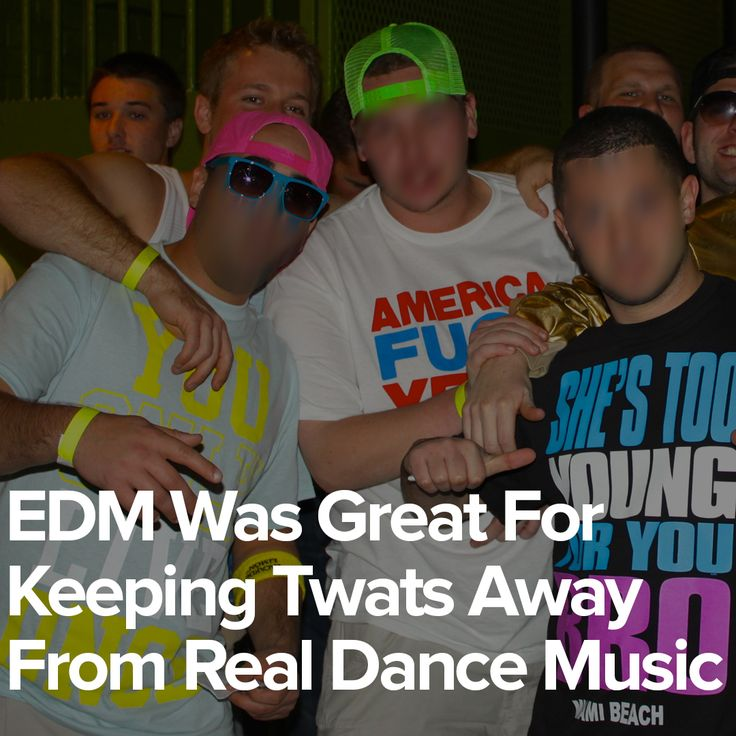 EDM Was Great For Keeping Twats Away From Real Dance Music