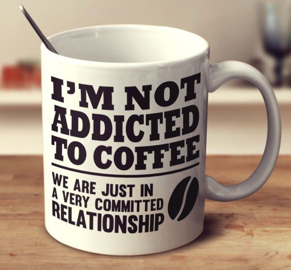 I'M NOT ADDICTED TO COFFEE WE ARE JUST IN A VERY COMMITTED RELATIONSHI – Super Mug