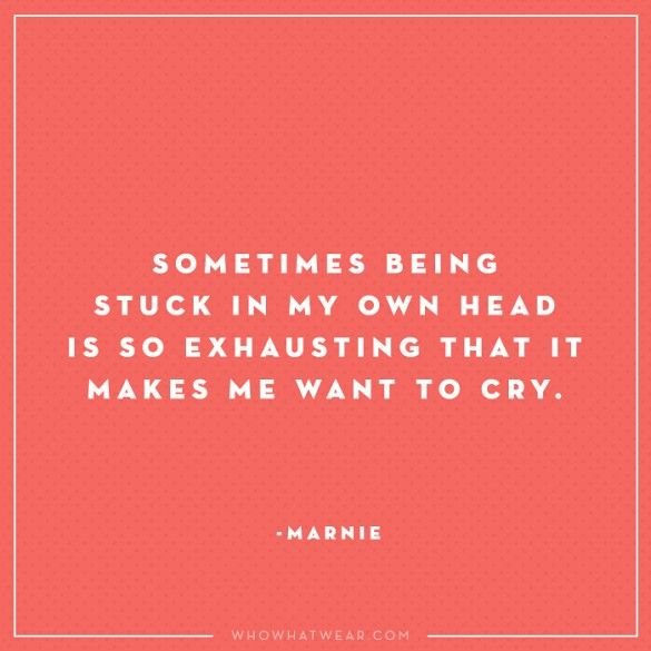"""""""Sometimes being stuck in my own head is so exhausting that it makes me want to cry."""" - Marnie, Girls #WWWQuotesToLiveBy"""