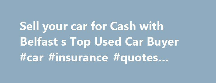 Sell your car for Cash with Belfast s Top Used Car Buyer #car #insurance #quotes #online http://car-auto.remmont.com/sell-your-car-for-cash-with-belfast-s-top-used-car-buyer-car-insurance-quotes-online/  #cars for sale ni # Cash for Cars NI Request your car valuation […]