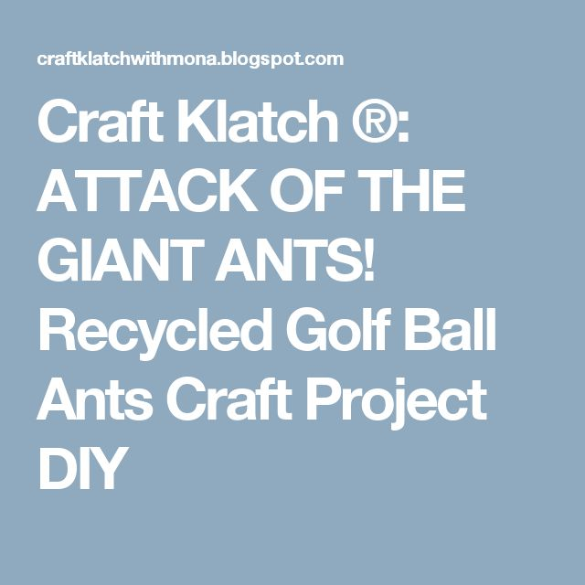 Craft Klatch ®: ATTACK OF THE GIANT ANTS!  Recycled Golf Ball Ants Craft Project DIY