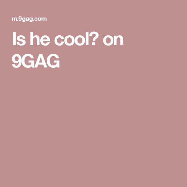 Is he cool? on 9GAG