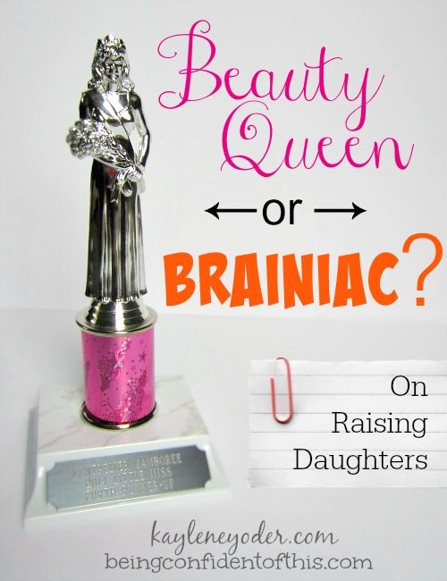 We all want to raise strong daughters, but what does that really mean? Mothers everywhere tend to disagree on this issue.   Beauty Queen or Brainiac from Being Confident of This