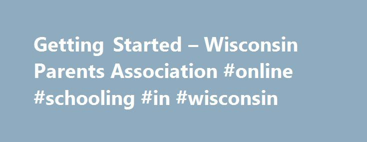 Getting Started – Wisconsin Parents Association #online #schooling #in #wisconsin http://claim.nef2.com/getting-started-wisconsin-parents-association-online-schooling-in-wisconsin/  # Getting Started What Is Legally Required? Wisconsin has one of the most reasonable homeschooling laws in the country. It is important to understand what the law does and does not require and how to comply. Please take a few minutes to read the information below. Please note that homeschoolers have worked long…