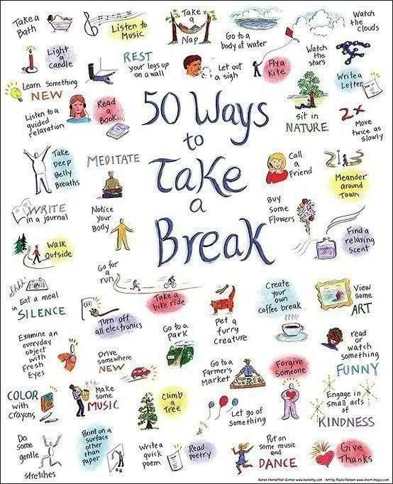 """50 ways to take a break We all need at least a few minutes at least once a day to recharge, to replenish the well, to become at peace with ourselves and the world. A wise man once told me if you can manage 10 minutes a day, 30 minutes once a week, and at least half of a day once a month it will change your life. I always manage a few minutes a day, but I love these ideas for more """"me"""" time!"""