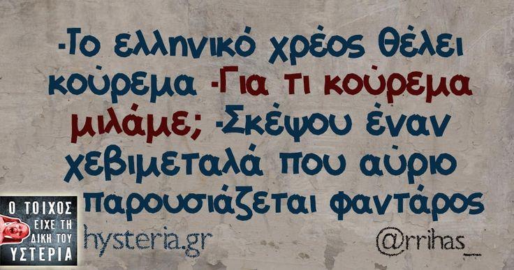 -Tο ελληνικό χρέος θέλει κούρεμα -Για τι κούρεμα μιλάμε; -Σκέψου έναν χεβιμεταλά που αύριο παρουσιάζεται φαντάρος
