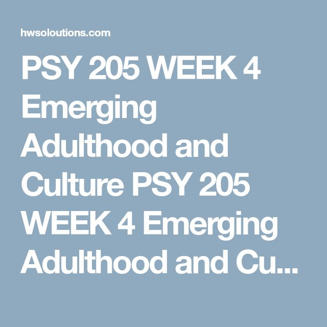 PSY 205 WEEK 4 Emerging Adulthood and Culture PSY 205 WEEK 4 Emerging Adulthood and CultureFind and watch three videos on emerging adulthood in different cultures in the University Library.  Write a 700- to 1,050-word paper discussing the following:  What is the meaning of emerging adulthood? What are the expectations for an emerging adult in your culture? Compare and contrast the expectations and roles of an emerging adult in the different cultures. What are the implications of the…