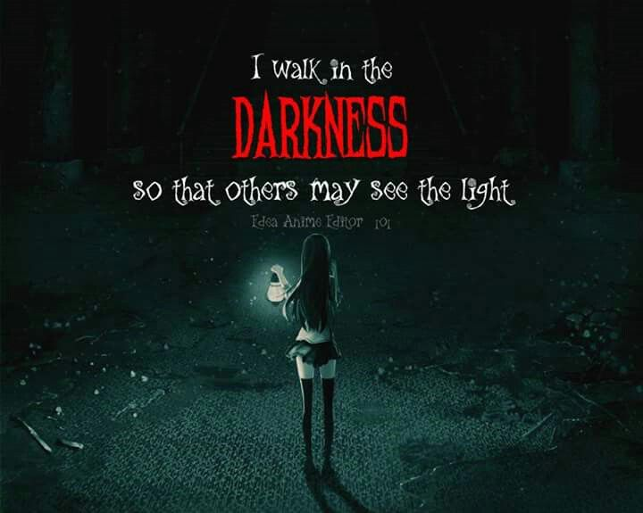 People walk in the darkness, because they want to be seen and to help guide people that need guidance.