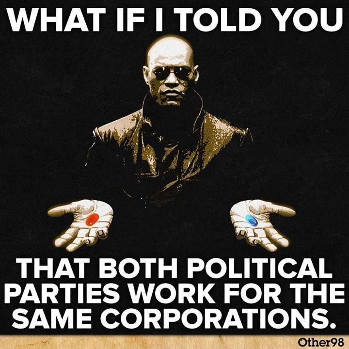 What if I told you that both political parties work for the same corporations? True story They are only looking out for themselves and their bank accounts!