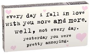 every day I fall in love with you more and more. Well, not everyo day. yesterday you were pretty annoying. haha! Love this one!