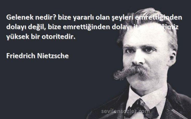 Friedrich Nietzsche Sözleri  Gelenek nedir? bize yararlı olan şeyleri emrettiğinden dolayı değil, bize emrettiğinden dolayı itaat ettiğimiz yüksek bir otoritedir.