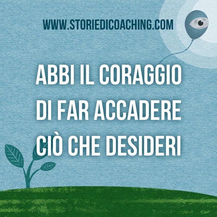 Da buongiorno a giorno buono. *Abbi il coraggio di far accadere ciò che desideri.* www.storiedicoaching.com #buongiorno #coach #accadere #desiderio #obiettivo #determinazione #coraggio