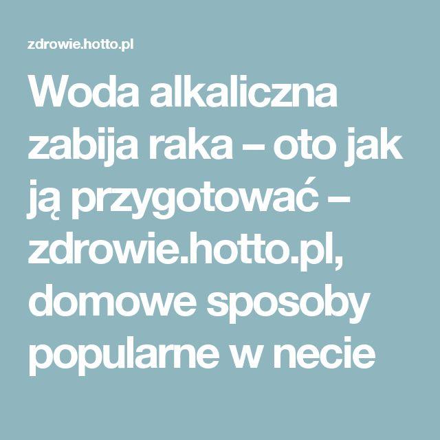 Woda alkaliczna zabija raka – oto jak ją przygotować – zdrowie.hotto.pl, domowe sposoby popularne w necie