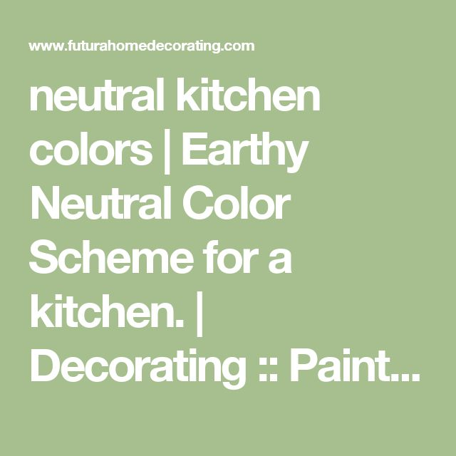 neutral kitchen colors | Earthy Neutral Color Scheme for a kitchen. | Decorating :: Paint Colo ... - Futura Home Decorating
