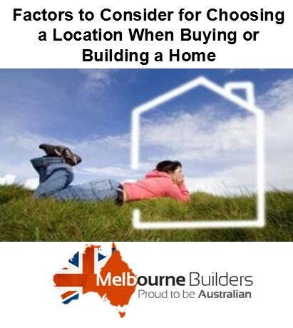 Here are some factors to consider for choosing a location when buying or building a home... Go through this blog... http://melbournebuilders.blogspot.in/2014/11/factors-to-consider-for-choosing.html
