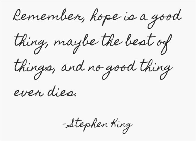 Remember, hope is a good thing, maybe the best of things, and no good thing ever dies. - Stephen King #literary #quotes