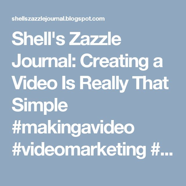 Shell's Zazzle Journal: Creating a Video Is Really   That Simple #makingavideo #videomarketing #learning