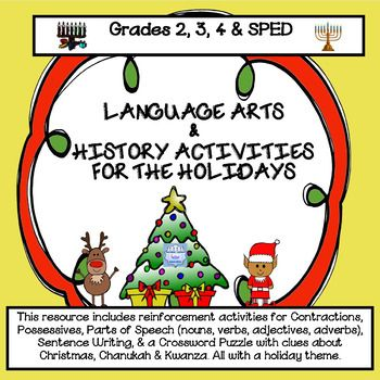Elementary Grades 2 - 4 & SPED. Printables include: Contractions, Sentence Writing, Possessives, Parts of Speech Practice, & Crossword Puzzle with questions about the history of Christmas, Kwanza and Chanukah.                 What is included:ContractionsPossessivesWrite a sentence about the holiday images..Parts of Speech Practice including: nouns, pronouns, adjectives, verbs & adverbs.Crossword Puzzle with questions about December holidays.Puzzle Clues/Word BankAnswer SheetsCont...