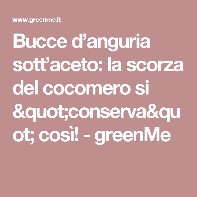 """Bucce d'anguria sott'aceto: la scorza del cocomero si """"conserva"""" così! - greenMe"""