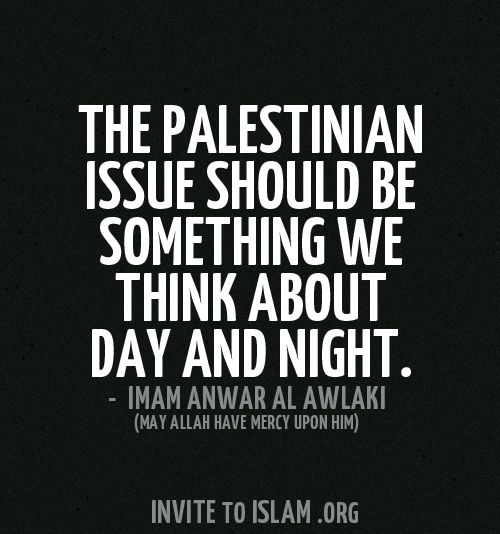 The Palestinian issue should be something we think about day and night. - Imam Anwar Al Awaki (May Allah have mercy upon him)
