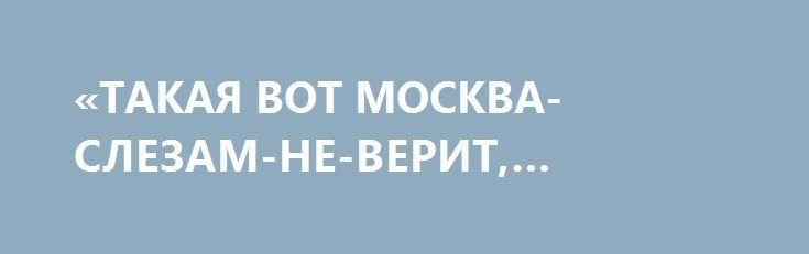 «ТАКАЯ ВОТ МОСКВА-СЛЕЗАМ-НЕ-ВЕРИТ, БРАТЬЯ И СЁСТРЫ» http://rusdozor.ru/2017/04/05/takaya-vot-moskva-slezam-ne-verit-bratya-i-syostry/  Как превратить режиссера в террориста за пять секунд. Речь не о Сенцове, поскольку идет о настоящем режиссере. И настоящем человеке.  Захар Прилепин сообщил на своей страничке в Фейсбук о помощи для Донбасса, которую оказал знаменитый режиссер Владимир Меньшов. «Пришёл ...
