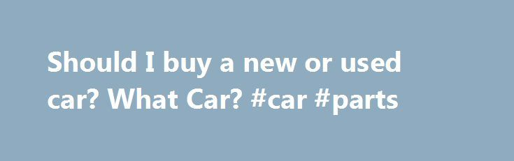 Should I buy a new or used car? What Car? #car #parts http://cars.remmont.com/should-i-buy-a-new-or-used-car-what-car-car-parts/  #buy a car uk # Buying a car Buying A Car – Should I buy a new or used car? 13 August 2012 Each year in the UK, used car sales outnumber new-car purchases by around three to one. Here we look at the pro and cons of new versus old. The big advantages of…The post Should I buy a new or used car? What Car? #car #parts appeared first on Cars.