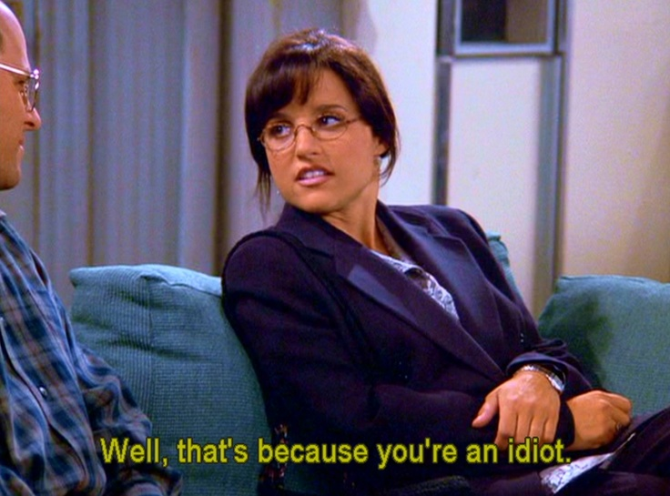 Well, that's because you're an idiot -Elaine Benes # ...