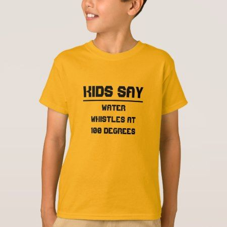 Kids say: Water whistles at 100 degrees T-Shirt - click/tap to personalize and buy