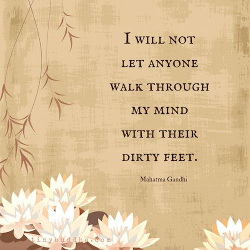 I will not let anyone walk through my mind with their dirty feet. ~ Mahatma Gandhi