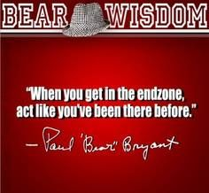 When you get in the endzone act like you've been there before ~ Paul Bear Bryant