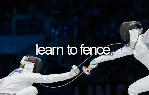 Learn to fence.  No one knows this about me. . . One day I will be a jedi master.