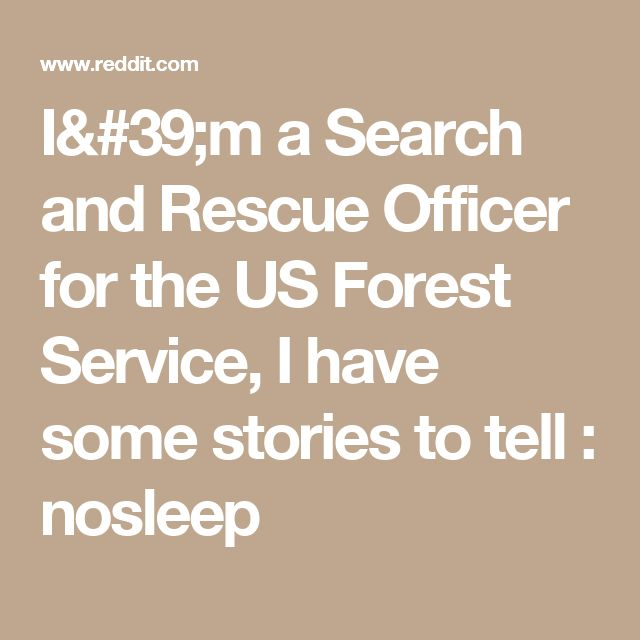I'm a Search and Rescue Officer for the US Forest Service, I have some stories to tell : nosleep