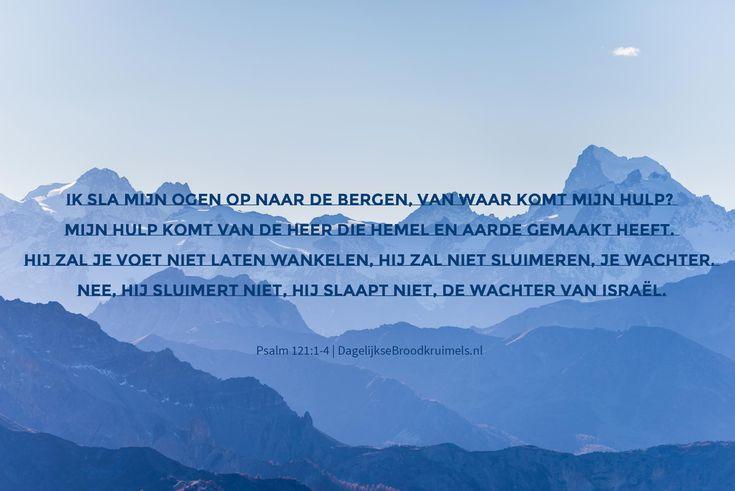 Ik sla mijn ogen op naar de bergen, van waar komt mijn hulp? Mijn hulp komt van de HEER die hemel en aarde gemaakt heeft. Hij zal je voet niet laten wankelen, hij zal niet sluimeren, je wachter. Nee, hij sluimert niet, hij slaapt niet, de wachter van Israël. Psalm 121:1-4  #Bergen, #Hulp  http://www.dagelijksebroodkruimels.nl/psalm-121-1-4/