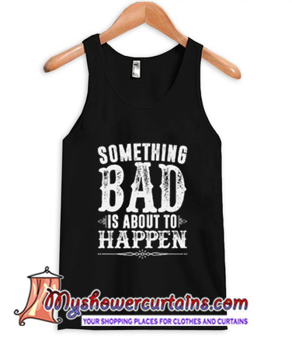 Something Bad Is About To Happen Tanktop