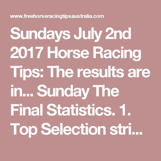 Sundays July 2nd 2017 Horse Racing Tips:  The results are in...  Sunday The Final Statistics.  1. Top Selection strike rate at 28% out of 60 races.  2. Top 2 Selections strike rate at 45% out of 60 races.  3. Exacta strike rate at 50% out of 60 races.  + Best Top Selection win dividend: $6.80  + Best tipped Exacta dividend: $58.70  + Best Trifecta dividend: $237.80  + Best First 4 dividend: $116.80  + Best Quadrella dividend: $966.20