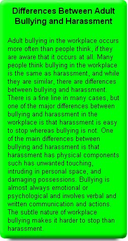 Differences Between Adult Bullying and Harassment Another one of the differences between bullying and harassment is that adult bullies will target anyone, even popular successful people. Adult bullies will target people they perceive as a better than tem at their job not people who are a minority or weaker than themselves