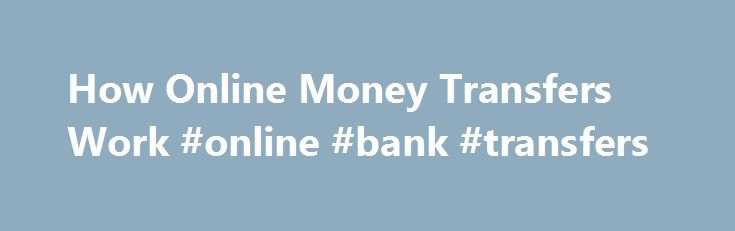 How Online Money Transfers Work #online #bank #transfers http://texas.remmont.com/how-online-money-transfers-work-online-bank-transfers/  # How Online Money Transfers Work Western Union, one of today's main online money transfer operators, began as a transcontinental telegraph operator in 1851. Online money transfer is where the old-fashioned concept of wiring money converges with the modern technology of electronic funds transfer, or EFT. You probably use EFT all the time — it's simply a…