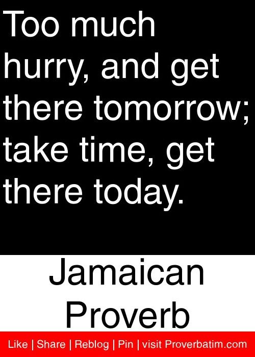 Too much hurry, and get there tomorrow; take time, get there today. - Jamaican Proverb #proverbs #quotes